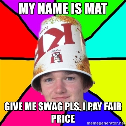 Bad Braydon - my name is mat give me swag pls, i pay fair price