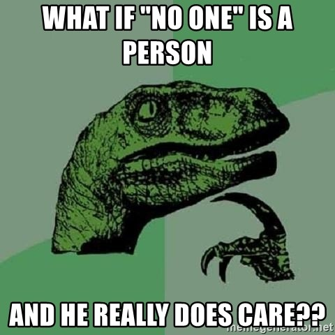 """Philosoraptor - What if """"no one"""" is a person  and he really does care??"""