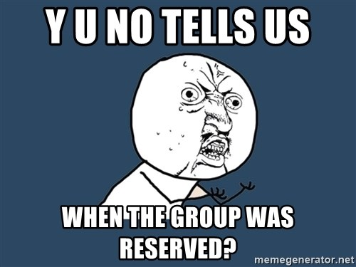 Y U No - Y U No tells us  WHEN THE GROUP WAS RESERVED?