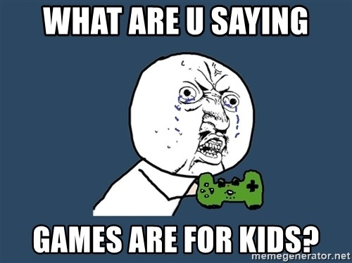 Y U No - What are u SAYING Games are for kids?