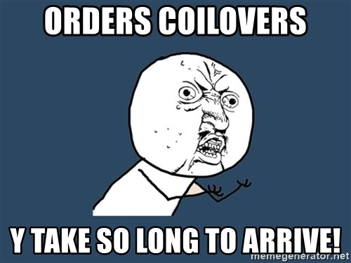 Y U No - ORDERS COILOVERS Y TAKE SO LONG TO ARRIVE!