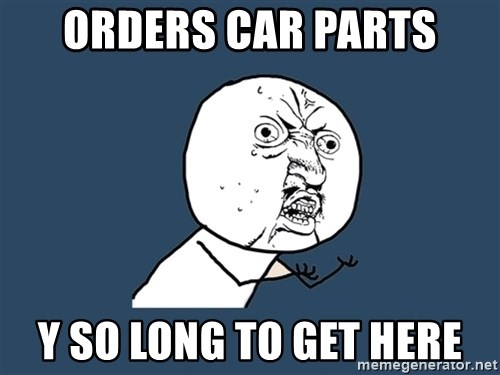 Y U No - ORDERS CAR PARTS Y SO LONG TO GET HERE