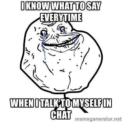 Forever Alone Guy - I know what to say everytime when I talk to myself in chat