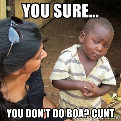 Skeptical 3rd World Kid - You sure... You don't do BOA? Cunt