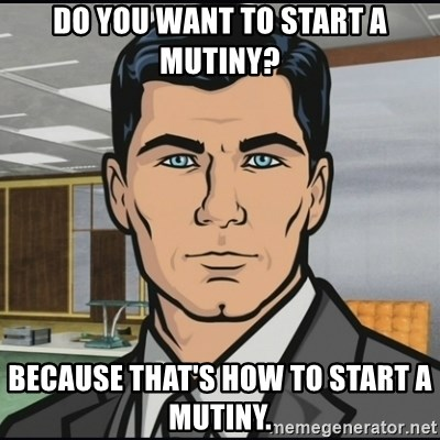 Archer - Do you want to start a mutiny? Because that's how to start a mutiny.