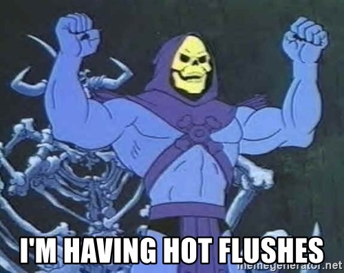 Skeletor -  I'm having hot flushes