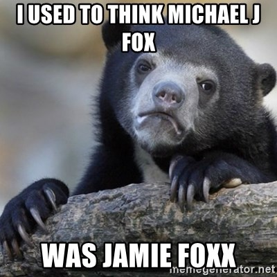Confession Bear - I used to think michael j fox was jamie foxx