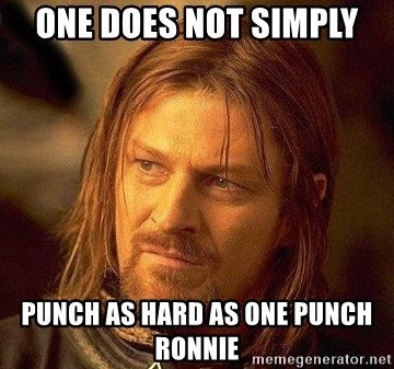 Boromir - One does not simply  Punch as hard as one punch Ronnie