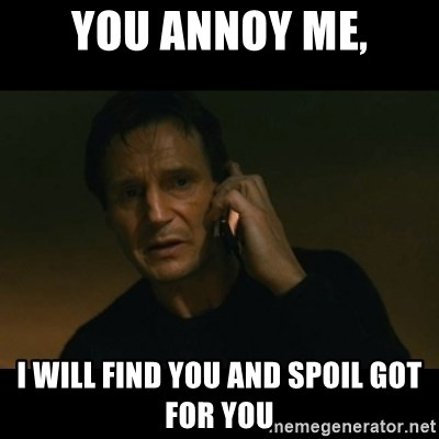 liam neeson taken - You annoy me, I will find you and spoil GOT for you
