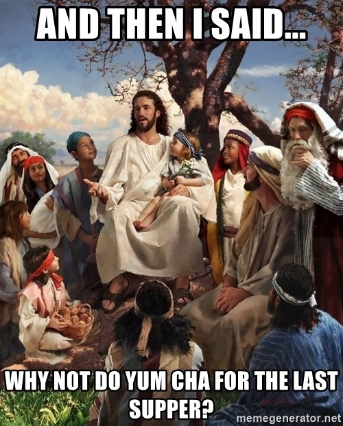 storytime jesus - and then i said... why not do yum cha for the last supper?