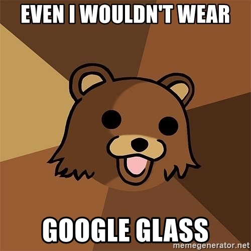 Pedobear81 - Even I wouldn't wear Google Glass