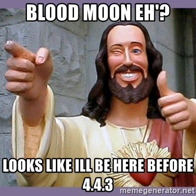buddy jesus - blood moon eh'? looks like ill be here before 4.4.3