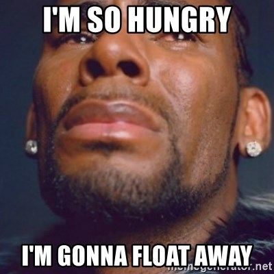 R. Kelly - I'm so hungry I'm gonna float away