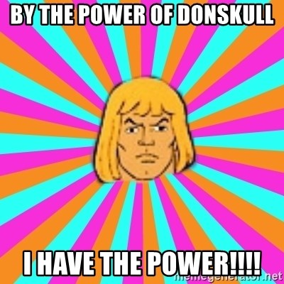 He-Man - BY THE POWER OF DONSKULL I HAVE THE POWER!!!!