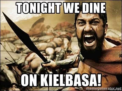 This Is Sparta Meme - Tonight we dine on KIELBASA!