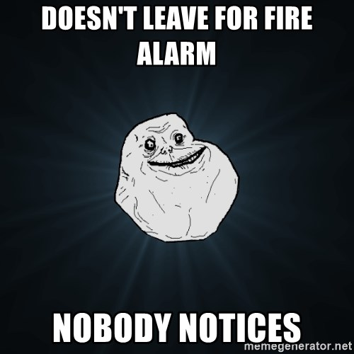 Forever Alone - Doesn't leave for fire alarm nobody notices