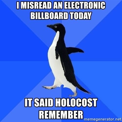 Socially Awkward Penguin - I misread an electronic billboard today It said holocost remember