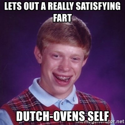 Bad Luck Brian - Lets out a really satisfying fart dutch-ovens self
