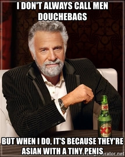 The Most Interesting Man In The World - I don't always call men douchebags But when I do, it's because they're Asian with a tiny penis