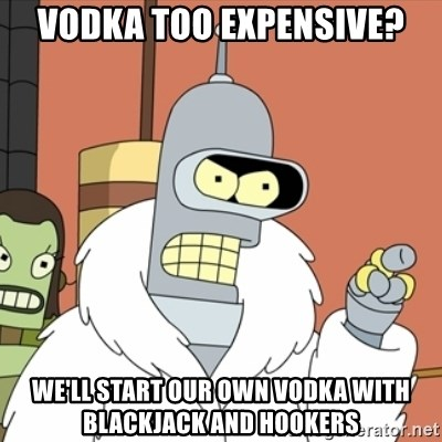 bender blackjack and hookers - Vodka too expensive? We'll start our own vodka with blackjack and hookers