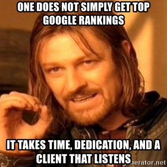 One Does Not Simply - One does not simply get top google rankings it takes time, dedication, and a client that listens