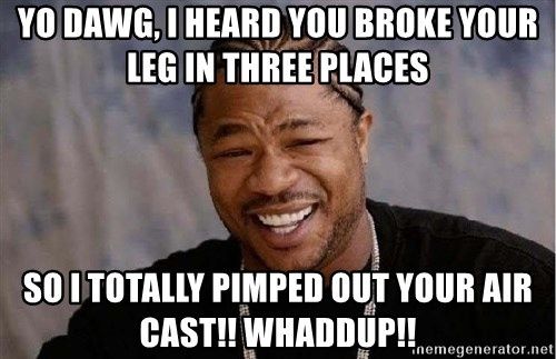 XZIBITHI - yo dawg, i heard you broke your leg in three places so i totally pimped out your air cast!! Whaddup!!