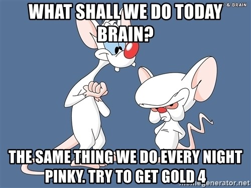 Pinky And The Brain - What shall we do today Brain? The same thing we do every night Pinky. Try to get GOld 4