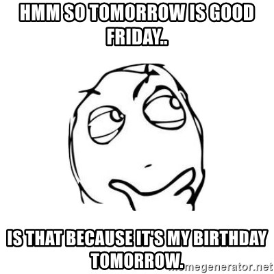 thinking guy - Hmm so tomorrow is Good Friday..  Is that because it's my birthday tomorrow.