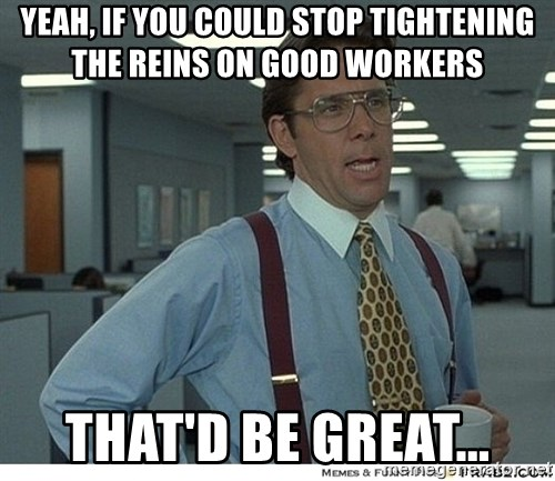 That would be great - Yeah, if you could stop tightening the reins on good workers that'd be great...