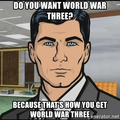 Archer - do you want world war three? because that's how you get world war three