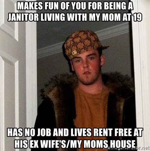 Scumbag Steve - Makes fun of you for being a janitor living with my mom at 19 has no job and lives rent free at his ex WIFE's/my moms house