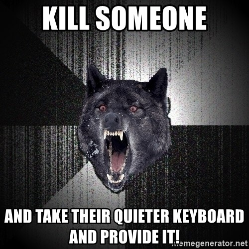 Insanity Wolf - kill someone and take their quieter keyboard and provide it!