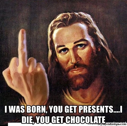 Jesus Ambassador To The Atheists -  I was born, you get presents....I die, you get chocolate