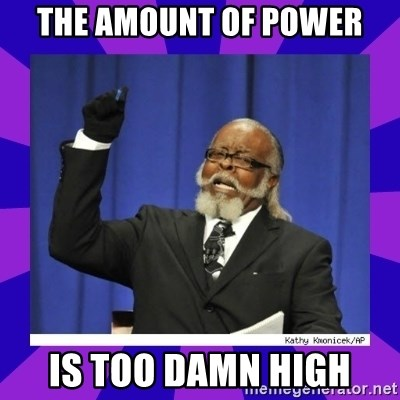 the amount of is too damn high - the amount of power is too damn high