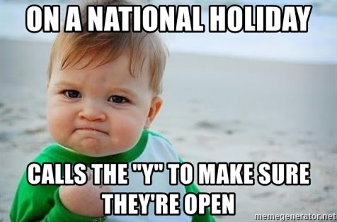 "fist pump baby - On a national holiday Calls the ""Y"" to make sure they're open"