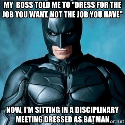 """Blatantly Obvious Batman - My  boss told me to """"Dress for the job you want, not the job you have""""  Now, I'm sitting in a disciplinary meeting dressed as batman"""