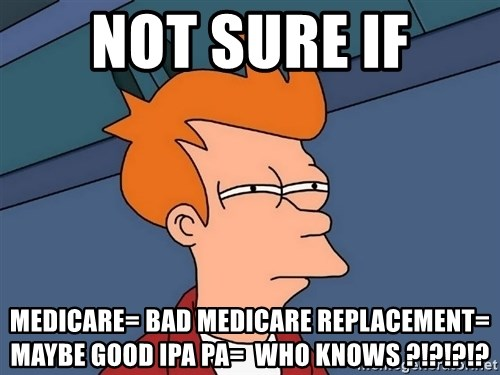 Futurama Fry - not sure if Medicare= bad Medicare replacement= maybe good IPA pa=  who knows ?!?!?!?
