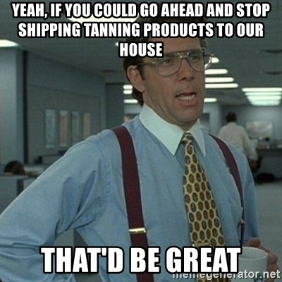 Yeah that'd be great... - Yeah, IF YOU COULD GO AHEAD AND STOP SHIPPING TANNING PRODUCTS TO OUR HOUSE tHAT'D BE GREAT