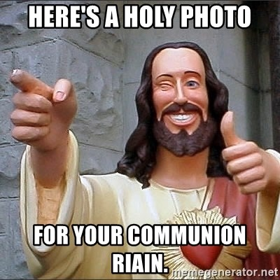 jesus says - Here's a holy photo For your communion Riain.