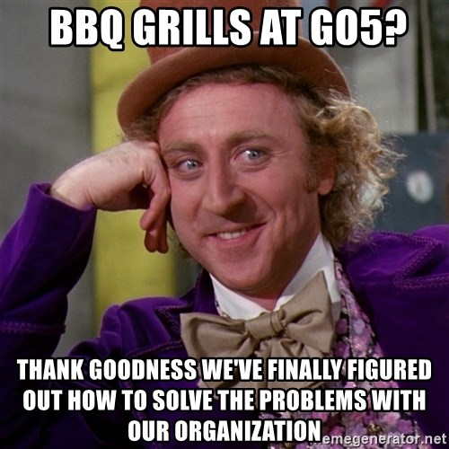 Willy Wonka -  BBQ Grills at GO5? thank goodness we've finally figured out how to solve the problems with our organization