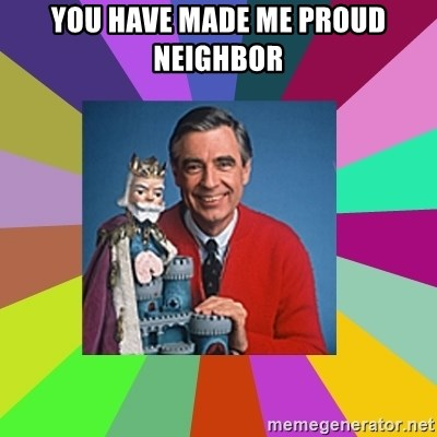 mr rogers  - you have made me proud neighbor