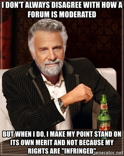 "The Most Interesting Man In The World - I don't always disagree with how a forum is moderated but when I do, I make my point stand on its own merit and not because my rights are ""infringed"""