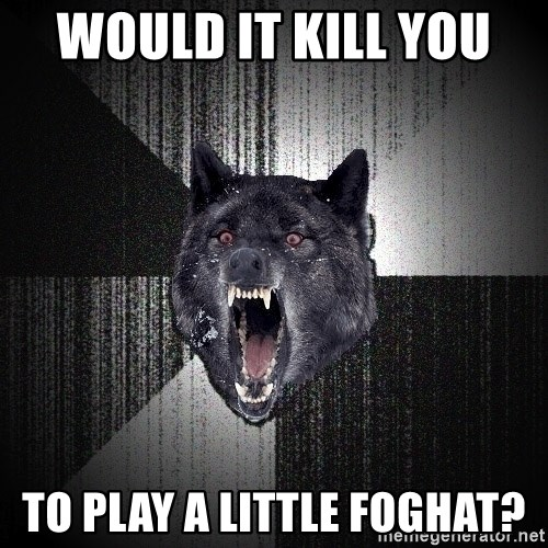 Insanity Wolf - Would it kill you  to play a little Foghat?