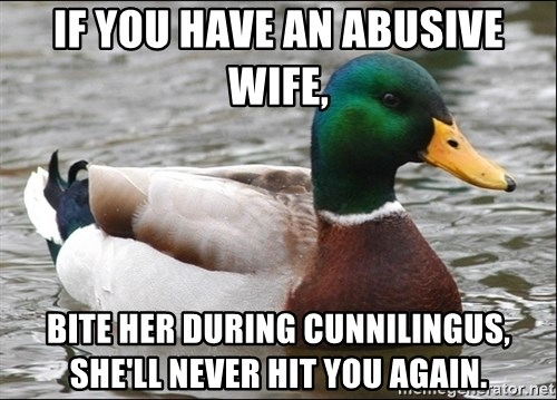 if you have an abusive wife bite her during cunnilingus shell never hit you again if you have an abusive wife, bite her during cunnilingus, she'll