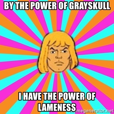 He-Man - By the power of Grayskull I have the power of lameness