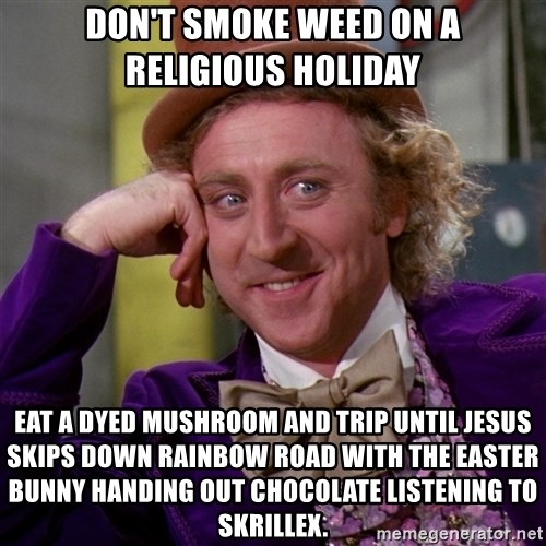 Willy Wonka - Don't smoke weed on a religious holiday Eat a dyed mushroom and trip until Jesus skips down Rainbow Road with the Easter bunny handing out chocolate listening to Skrillex.