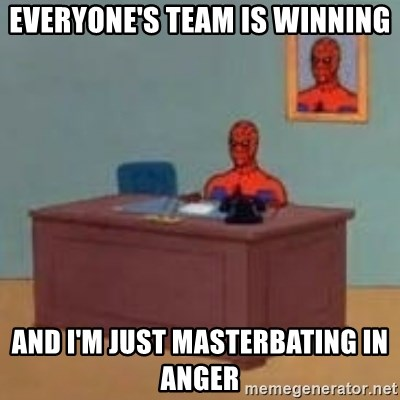 and im just sitting here masterbating - Everyone's team is winning And I'm just Masterbating in anger