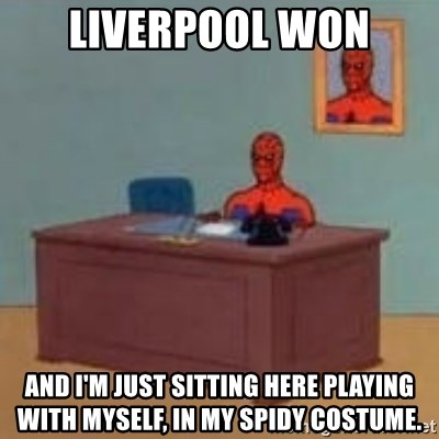 and im just sitting here masterbating - Liverpool won And I'm just sitting here playing with myself, in my spidy costume.