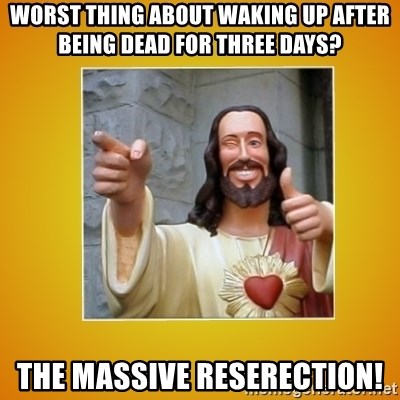 Buddy Christ - Worst thing about waking up after being dead for three days? The massive reserection!
