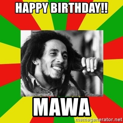 Bob Marley Meme - Happy birthday!! Mawa